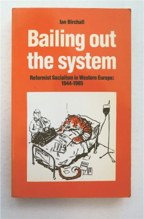 Bailing out the System: Reformist Socialism in Western Europe 1944-1985. Ian BIRCHALL