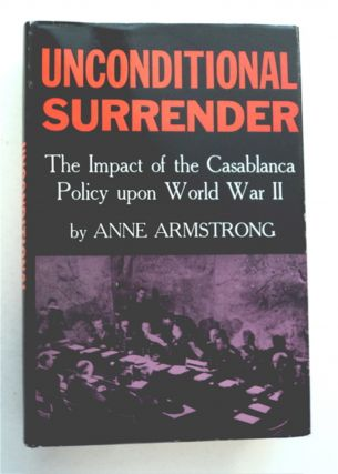 Unconditional Surrender: The Impact of the Casablanca Policy upon World War II. Anne ARMSTRONG