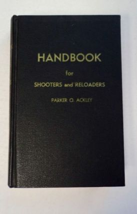 Handbook for Shooters and Reloaders. Parker O. ACKLEY