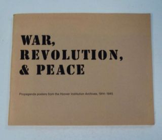 War, Revolution and Peace: Propaganda Posters from the Hoover Institution Archives 1914-1945....