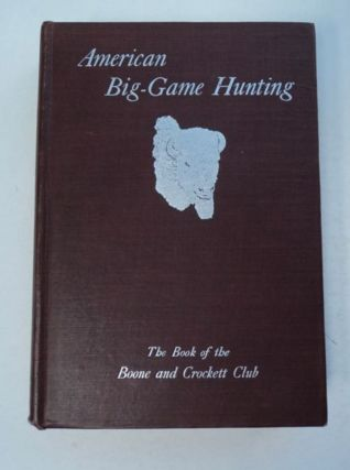 American Big-Game Hunting: The Book of the Boone and Crockett Club. Theodore ROOSEVELT, eds...
