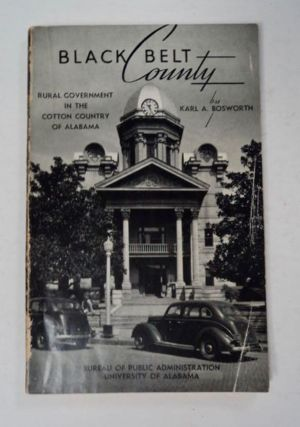 Black Belt County: Rural Government in the Cotton Country of Alabama. Karl A. BOSWORTH