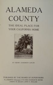 Alameda County: The Ideal Place for Your California Home. Bound with Alameda County, California: Farms, Orchards, Vineyards, Truck Gardens, Chicken Ranches, Dairies, Stock Ranges Pay Well Here by Daniel H. Bradley & Alameda County, California, U.S.A., the Logical Location for the Pacific Coast Factory Assembling or Distributing Plant of the Eastern Manufacturer: Where Industrial Opportunity Offers a Challenge to Creative Genius by Mark M. Jones